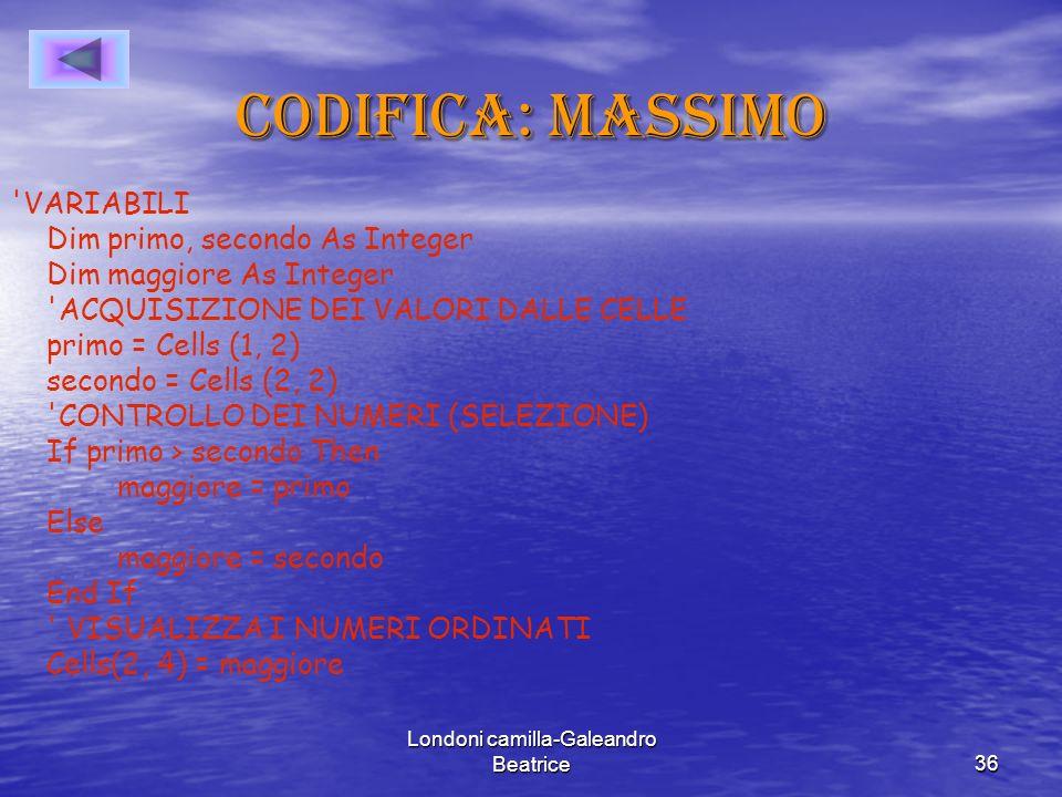 Londoni camilla-Galeandro Beatrice36 Codifica: massimo VARIABILI Dim primo, secondo As Integer Dim maggiore As Integer ACQUISIZIONE DEI VALORI DALLE CELLE primo = Cells (1, 2) secondo = Cells (2, 2) CONTROLLO DEI NUMERI (SELEZIONE) If primo > secondo Then maggiore = primo Else maggiore = secondo End If VISUALIZZA I NUMERI ORDINATI Cells(2, 4) = maggiore