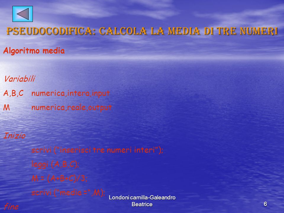 Londoni camilla-Galeandro Beatrice6 Pseudocodifica: calcola la media di tre numeri Algoritmo media Variabili A,B,Cnumerica,intera,input Mnumerica,reale,output Inizio scrivi (inserisci tre numeri interi); leggi (A,B,C); M = (A+B+C)/3; scrivi (media =,M); fine