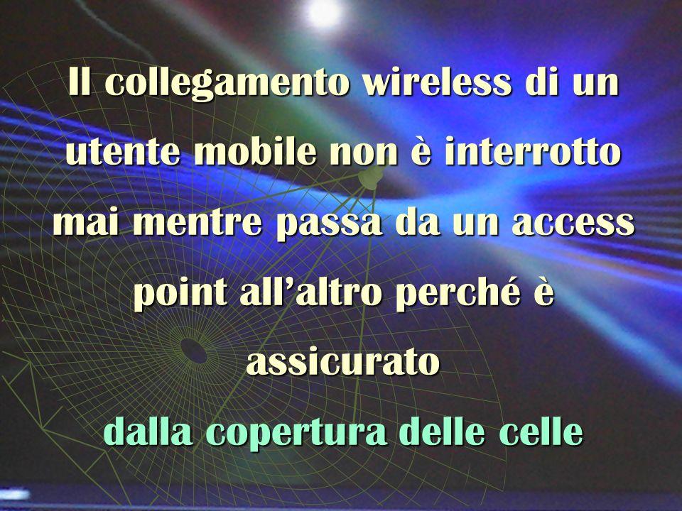 Il collegamento wireless di un utente mobile non è interrotto mai mentre passa da un access point allaltro perché è assicurato dalla copertura delle celle