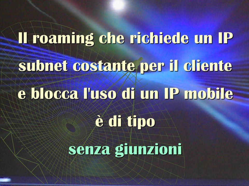 Il roaming che richiede un IP subnet costante per il cliente e blocca l uso di un IP mobile è di tipo senza giunzioni