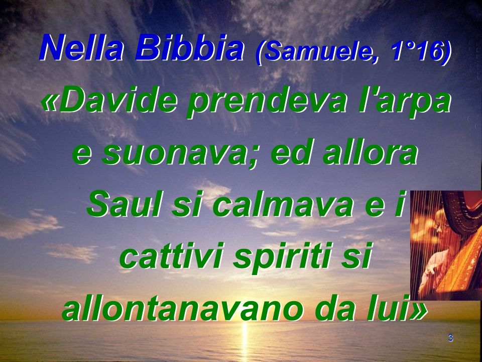 3 Nella Bibbia (Samuele, 1°16) «Davide prendeva l arpa e suonava; ed allora Saul si calmava e i cattivi spiriti si allontanavano da lui»