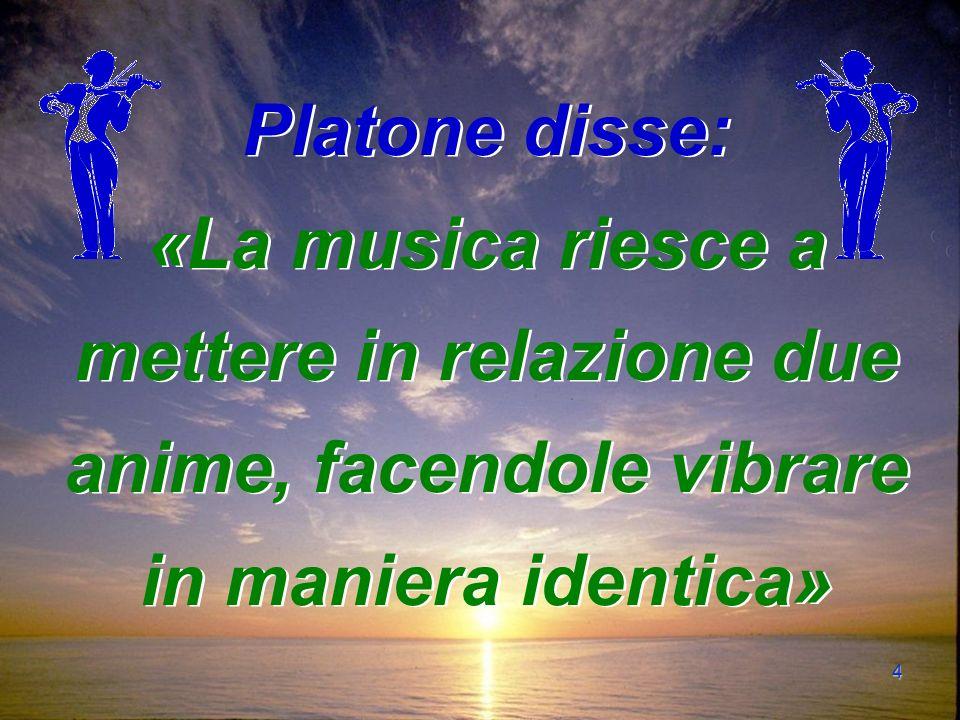 4 Platone disse: «La musica riesce a mettere in relazione due anime, facendole vibrare in maniera identica»
