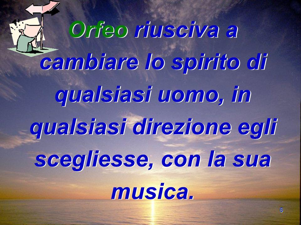 6 Orfeo riusciva a cambiare lo spirito di qualsiasi uomo, in qualsiasi direzione egli scegliesse, con la sua musica.