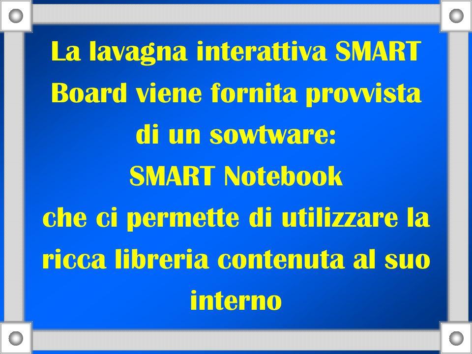 La lavagna interattiva SMART Board viene fornita provvista di un sowtware: SMART Notebook che ci permette di utilizzare la ricca libreria contenuta al suo interno