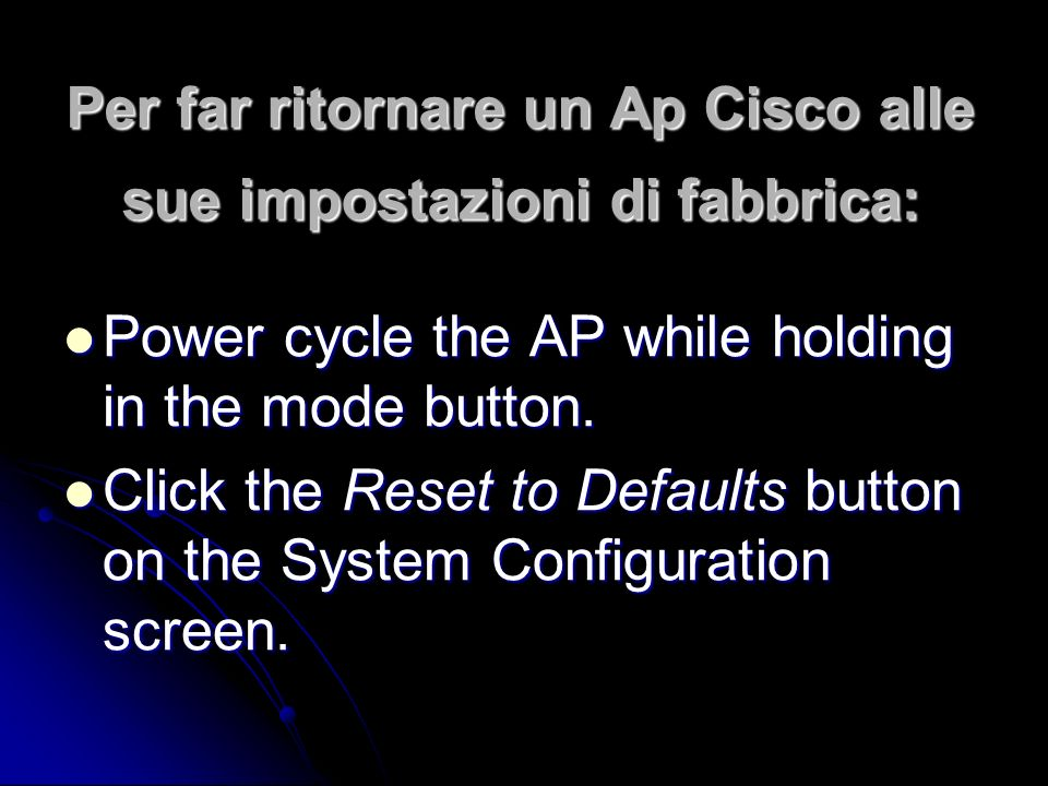 Per far ritornare un Ap Cisco alle sue impostazioni di fabbrica: Power cycle the AP while holding in the mode button.