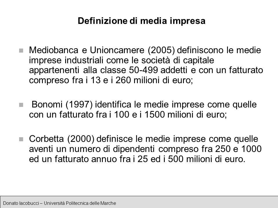 Donato Iacobucci – Università Politecnica delle Marche Definizione di media impresa n Mediobanca e Unioncamere (2005) definiscono le medie imprese industriali come le società di capitale appartenenti alla classe 50-499 addetti e con un fatturato compreso fra i 13 e i 260 milioni di euro; n Bonomi (1997) identifica le medie imprese come quelle con un fatturato fra i 100 e i 1500 milioni di euro; n Corbetta (2000) definisce le medie imprese come quelle aventi un numero di dipendenti compreso fra 250 e 1000 ed un fatturato annuo fra i 25 ed i 500 milioni di euro.