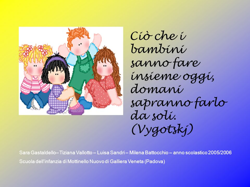 Ciò che i bambini sanno fare insieme oggi, domani sapranno farlo da soli. (Vygotskj) Sara Gastaldello– Tiziana Vallotto – Luisa Sandri – Milena Battoc