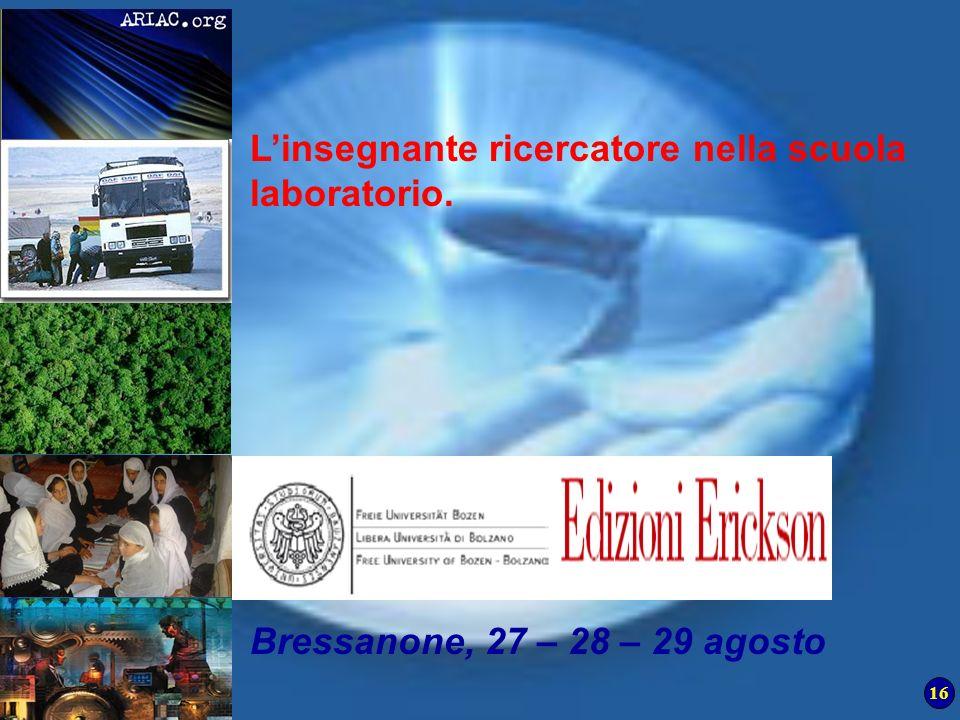 16 Piergiuseppe Ellerani C Università degli Studi di Urbino Linsegnante ricercatore nella scuola laboratorio. Bressanone, 27 – 28 – 29 agosto