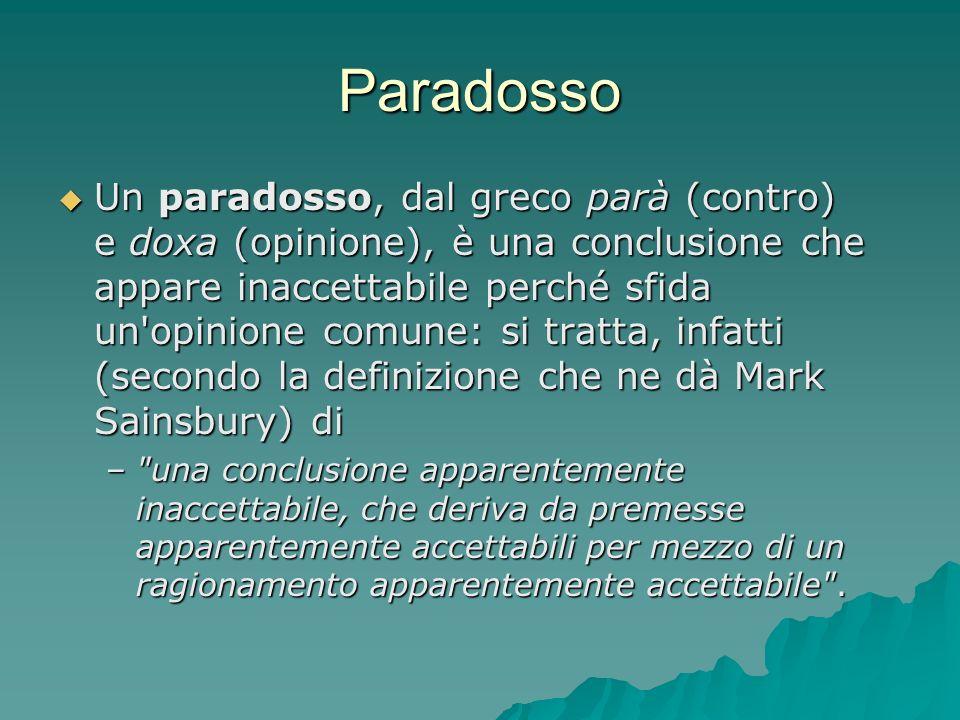 Paradosso Un paradosso, dal greco parà (contro) e doxa (opinione), è una conclusione che appare inaccettabile perché sfida un'opinione comune: si trat