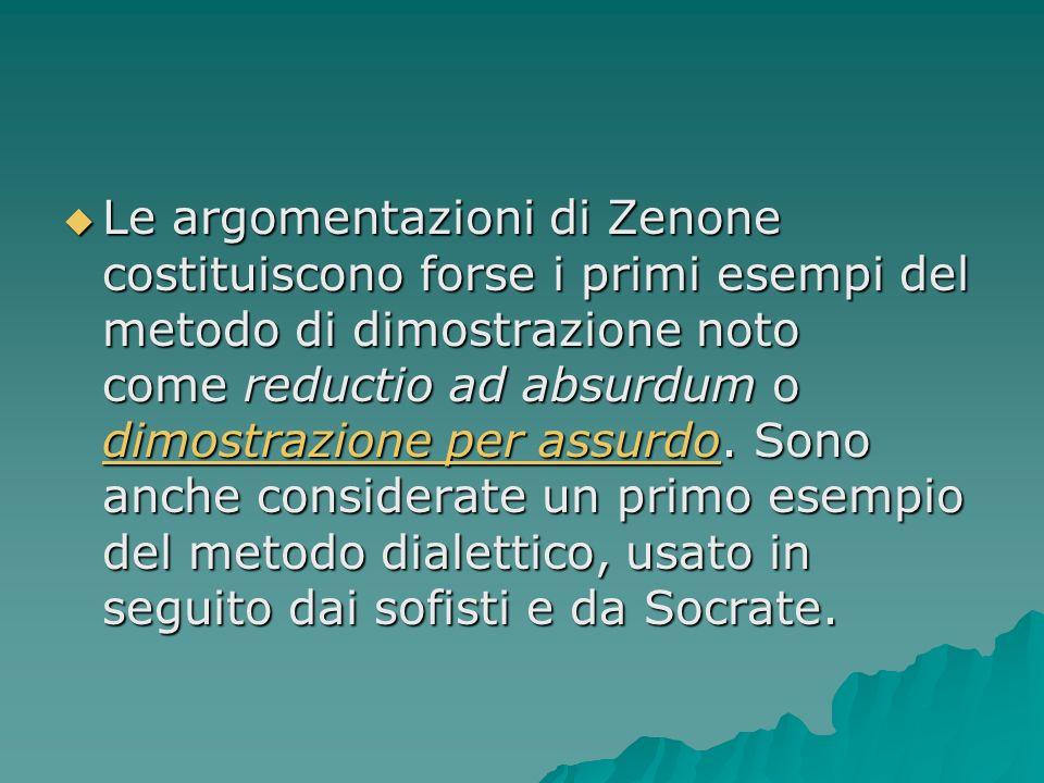 Le argomentazioni di Zenone costituiscono forse i primi esempi del metodo di dimostrazione noto come reductio ad absurdum o dimostrazione per assurdo.