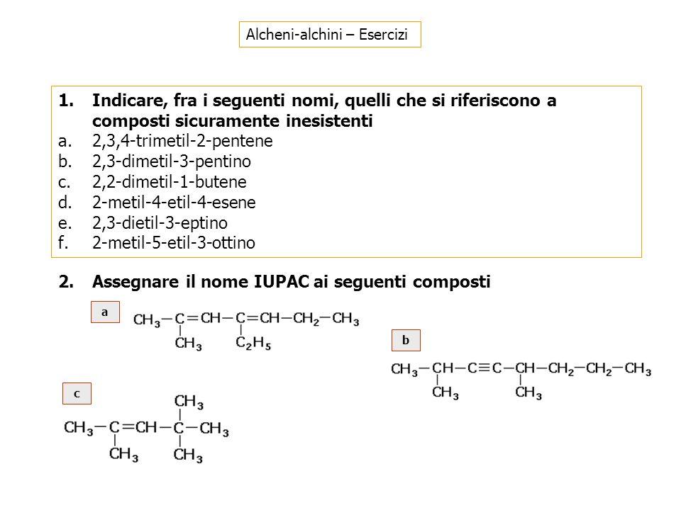 1.Indicare, fra i seguenti nomi, quelli che si riferiscono a composti sicuramente inesistenti a.2,3,4-trimetil-2-pentene b.2,3-dimetil-3-pentino c.2,2