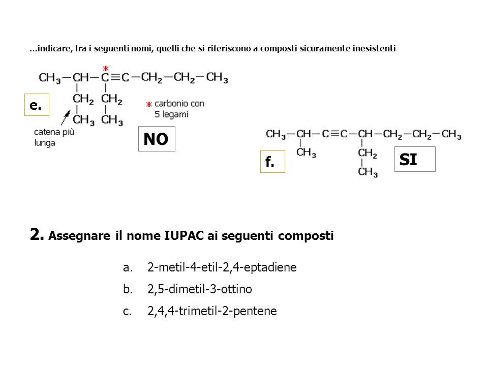…indicare, fra i seguenti nomi, quelli che si riferiscono a composti sicuramente inesistenti e. NO f. SI 2. Assegnare il nome IUPAC ai seguenti compos