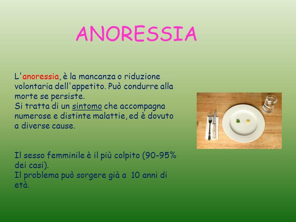 ANORESSIA L'anoressia, è la mancanza o riduzione volontaria dell'appetito. Può condurre alla morte se persiste. Si tratta di un sintomo che accompagna
