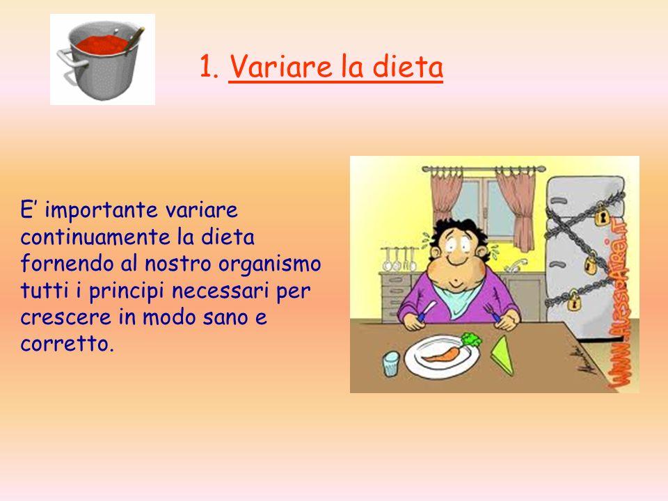 1. Variare la dieta E importante variare continuamente la dieta fornendo al nostro organismo tutti i principi necessari per crescere in modo sano e co