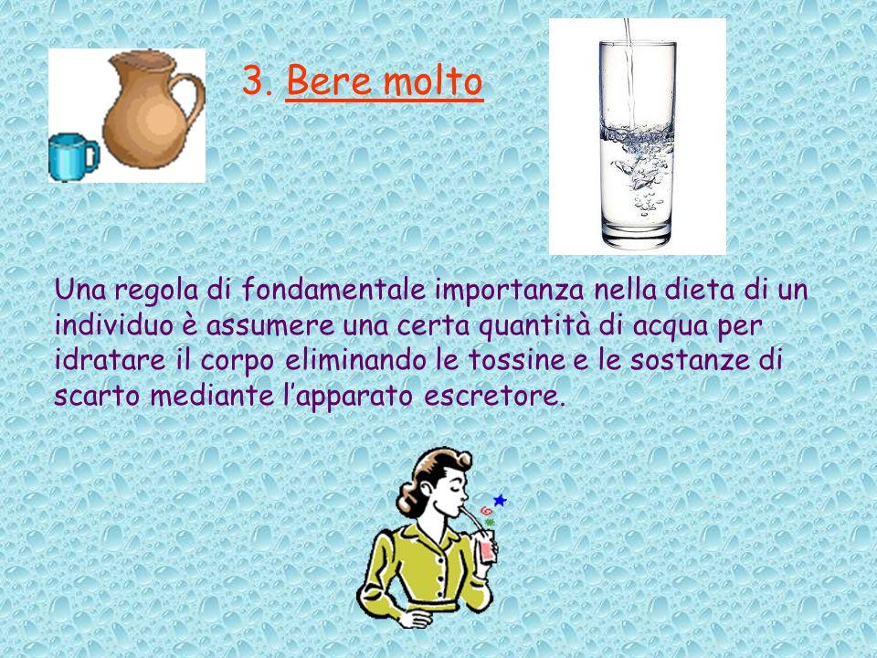 3. Bere molto Una regola di fondamentale importanza nella dieta di un individuo è assumere una certa quantità di acqua per idratare il corpo eliminand