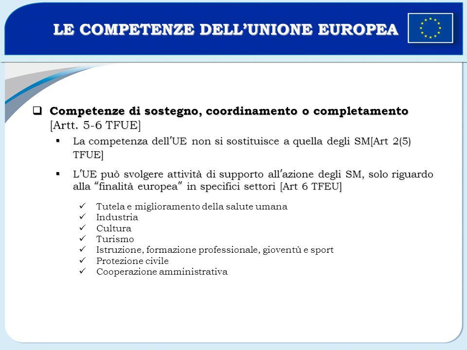 Competenze di sostegno, coordinamento o completamento [Artt. 5-6 TFUE] Competenze di sostegno, coordinamento o completamento [Artt. 5-6 TFUE] La compe