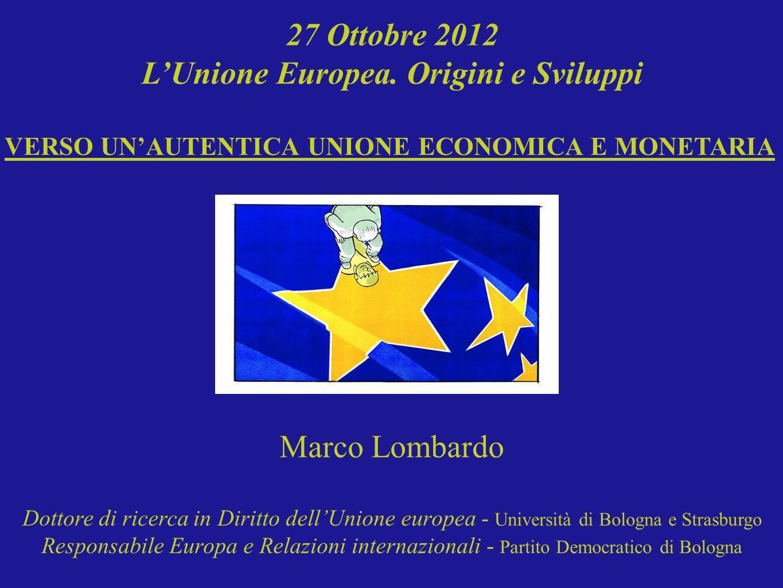 27 Ottobre 2012 LUnione Europea. Origini e Sviluppi VERSO UNAUTENTICA UNIONE ECONOMICA E MONETARIA Marco Lombardo Dottore di ricerca in Diritto dellUn