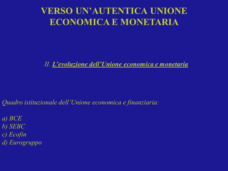 Quadro istituzionale dellUnione economica e finanziaria: a) BCE b) SEBC c) Ecofin d) Eurogruppo II. Levoluzione dellUnione economica e monetaria VERSO
