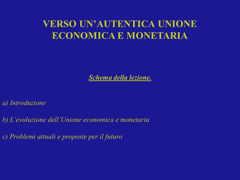 VERSO UNAUTENTICA UNIONE ECONOMICA E MONETARIA Schema della lezione. a) Introduzione b) Levoluzione dellUnione economica e monetaria c) Problemi attua