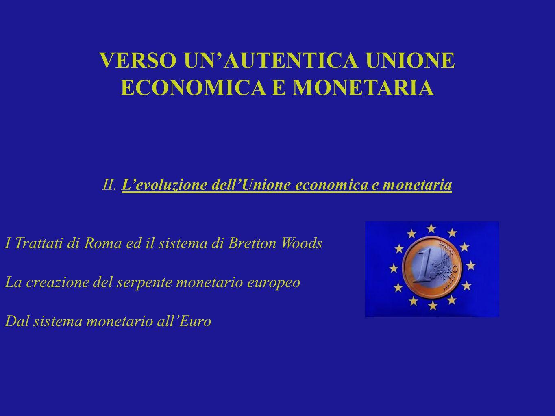 II. Levoluzione dellUnione economica e monetaria I Trattati di Roma ed il sistema di Bretton Woods La creazione del serpente monetario europeo Dal sis