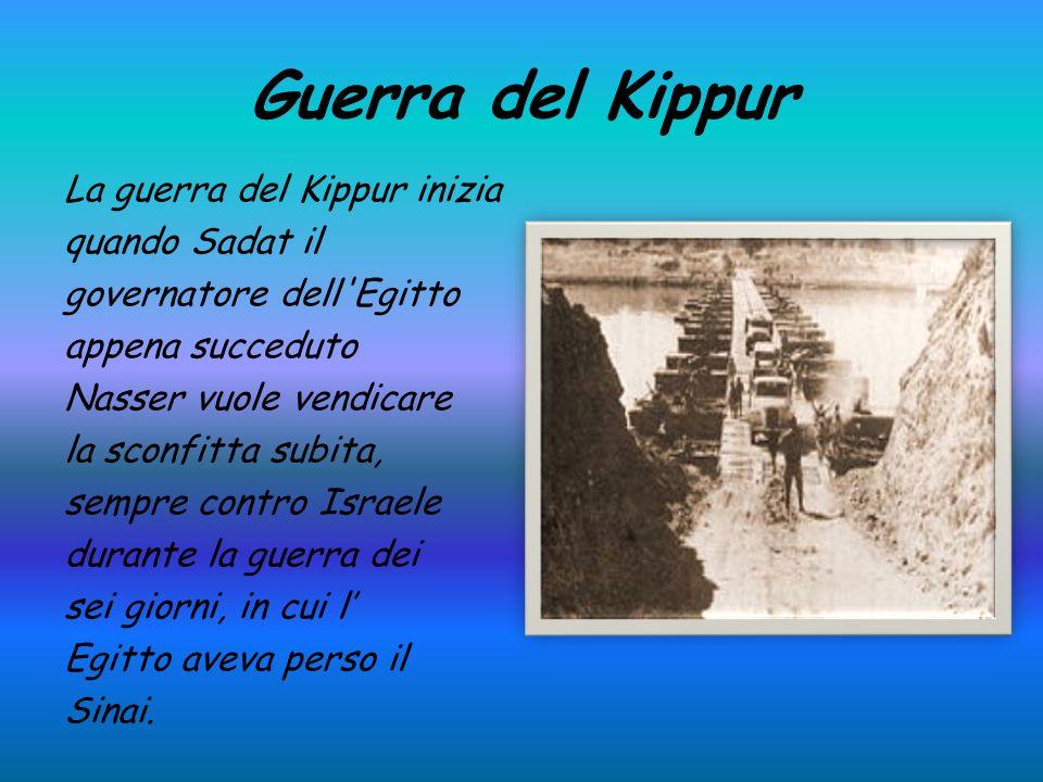 Guerra del Kippur La guerra del Kippur inizia quando Sadat il governatore dell Egitto appena succeduto Nasser vuole vendicare la sconfitta subita, sempre contro Israele durante la guerra dei sei giorni, in cui l Egitto aveva perso il Sinai.