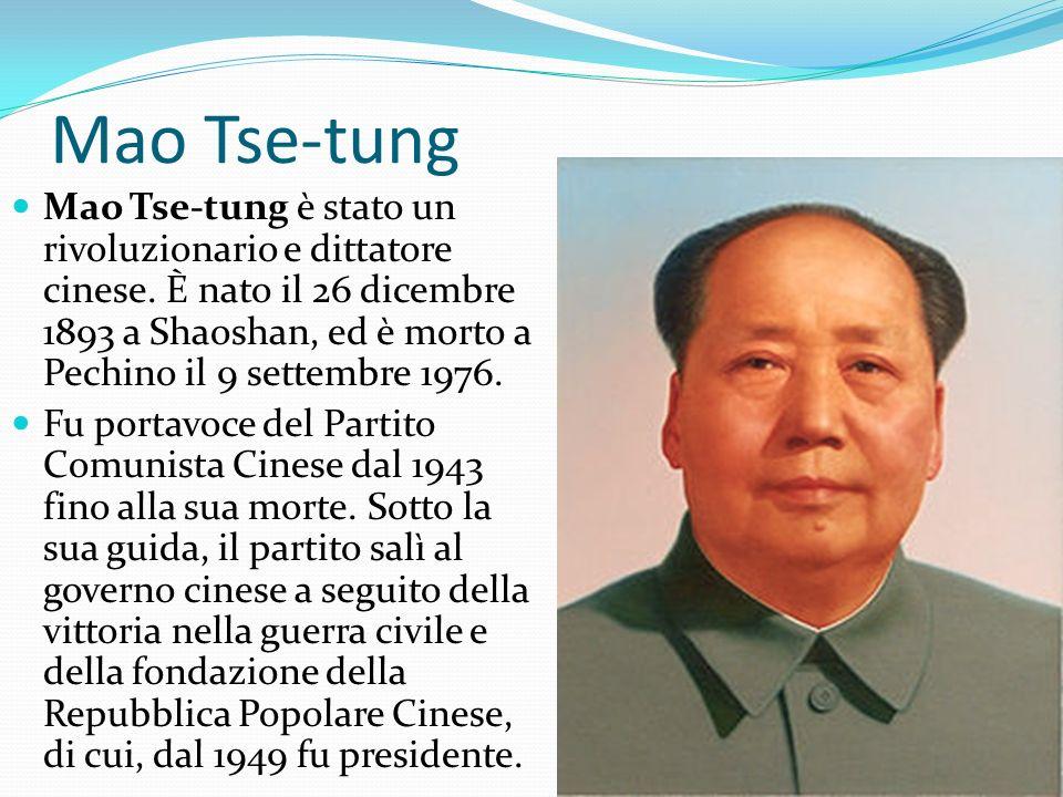 Mao Tse-tung Mao Tse-tung è stato un rivoluzionario e dittatore cinese. È nato il 26 dicembre 1893 a Shaoshan, ed è morto a Pechino il 9 settembre 197
