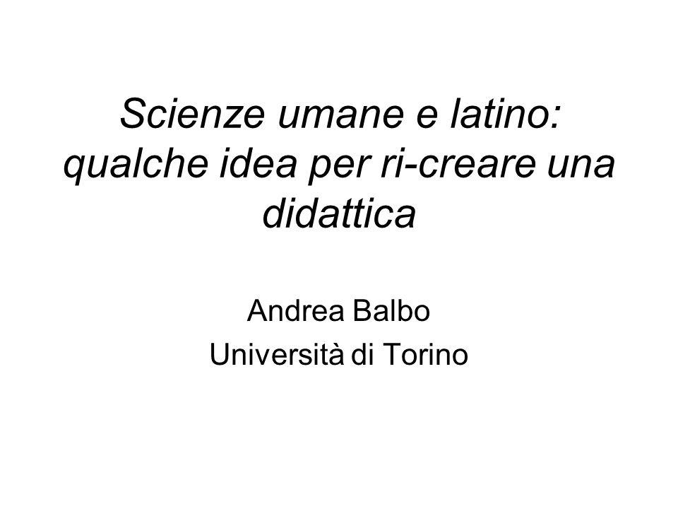 Scienze umane e latino: qualche idea per ri-creare una didattica Andrea Balbo Università di Torino