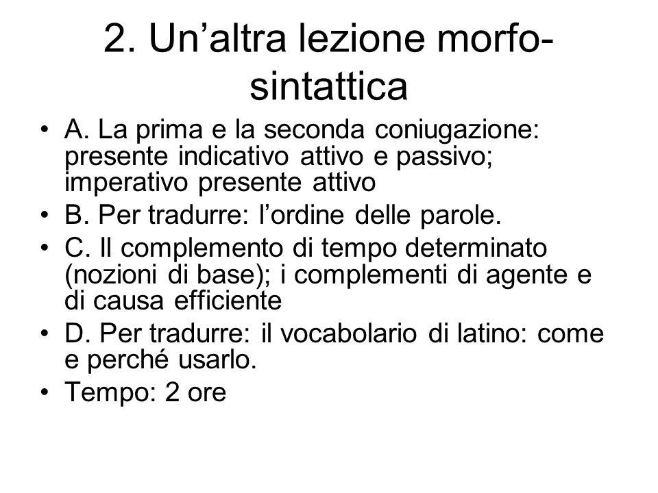 2. Unaltra lezione morfo- sintattica A. La prima e la seconda coniugazione: presente indicativo attivo e passivo; imperativo presente attivo B. Per tr