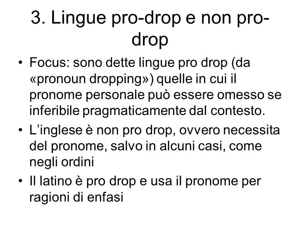 3. Lingue pro-drop e non pro- drop Focus: sono dette lingue pro drop (da «pronoun dropping») quelle in cui il pronome personale può essere omesso se i