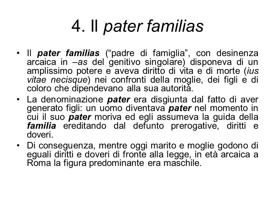 4. Il pater familias Il pater familias (padre di famiglia, con desinenza arcaica in –as del genitivo singolare) disponeva di un amplissimo potere e av