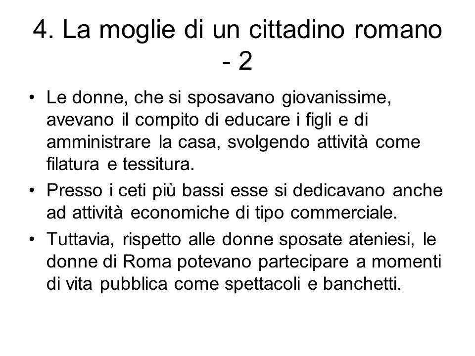 4. La moglie di un cittadino romano - 2 Le donne, che si sposavano giovanissime, avevano il compito di educare i figli e di amministrare la casa, svol