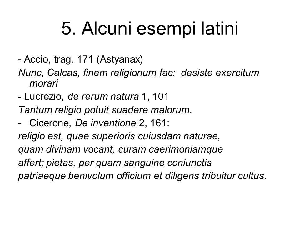 5. Alcuni esempi latini - Accio, trag. 171 (Astyanax) Nunc, Calcas, finem religionum fac: desiste exercitum morari - Lucrezio, de rerum natura 1, 101