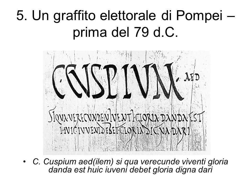 5. Un graffito elettorale di Pompei – prima del 79 d.C. C. Cuspium aed(ilem) si qua verecunde viventi gloria danda est huic iuveni debet gloria digna