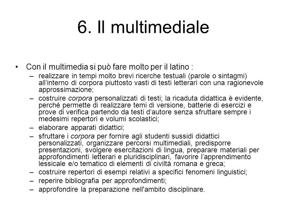 6. Il multimediale Con il multimedia si può fare molto per il latino : –realizzare in tempi molto brevi ricerche testuali (parole o sintagmi) allinter