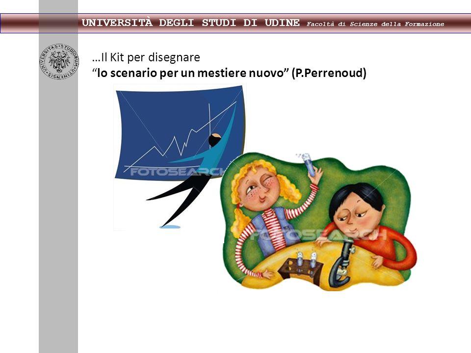 UNIVERSITÀ DEGLI STUDI DI UDINE Facoltà di Scienze della Formazione …Il Kit per disegnare lo scenario per un mestiere nuovo (P.Perrenoud)