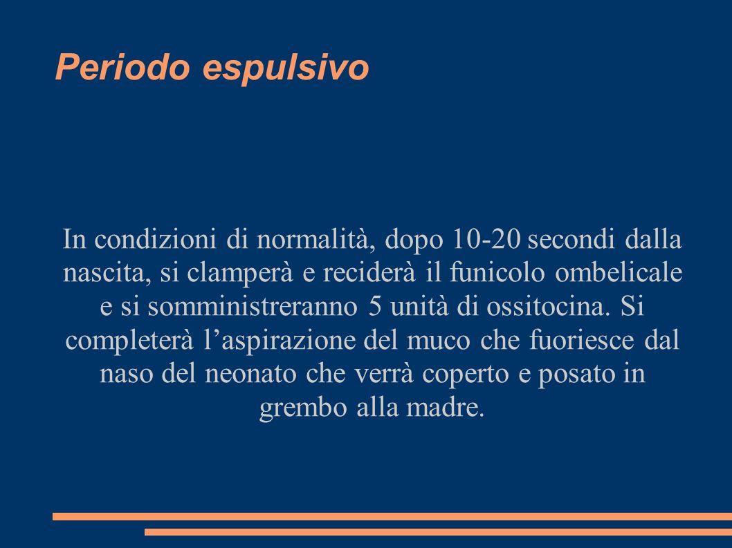 Periodo espulsivo In condizioni di normalità, dopo 10-20 secondi dalla nascita, si clamperà e reciderà il funicolo ombelicale e si somministreranno 5 unità di ossitocina.