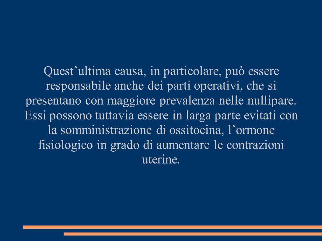 Questultima causa, in particolare, può essere responsabile anche dei parti operativi, che si presentano con maggiore prevalenza nelle nullipare.
