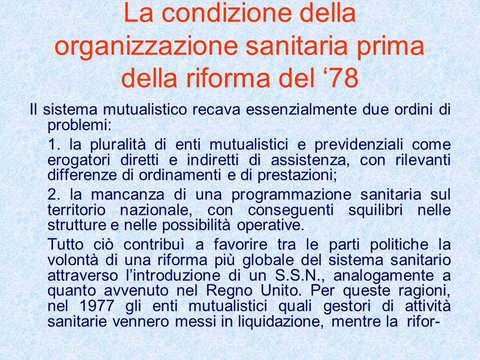 La condizione della organizzazione sanitaria prima della riforma del 78 Il sistema mutualistico recava essenzialmente due ordini di problemi: 1. la pl
