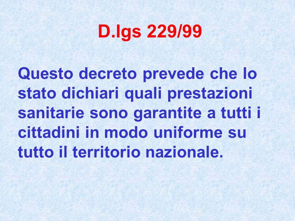 D.lgs 229/99 Questo decreto prevede che lo stato dichiari quali prestazioni sanitarie sono garantite a tutti i cittadini in modo uniforme su tutto il