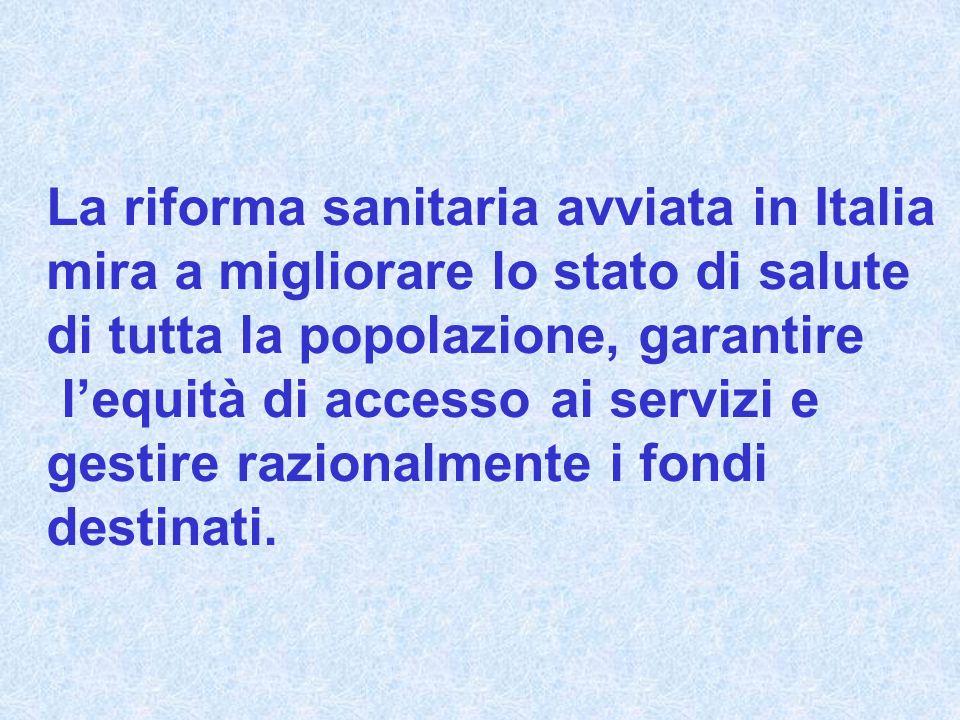 La riforma sanitaria avviata in Italia mira a migliorare lo stato di salute di tutta la popolazione, garantire lequità di accesso ai servizi e gestire