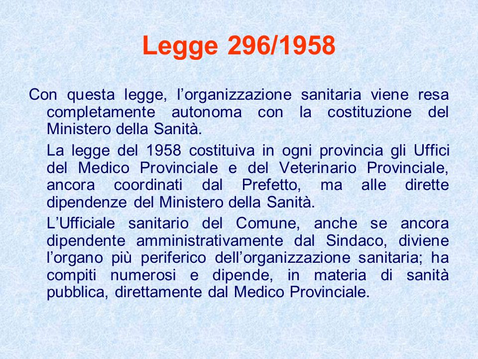 Legge 296/1958 Con questa legge, lorganizzazione sanitaria viene resa completamente autonoma con la costituzione del Ministero della Sanità. La legge