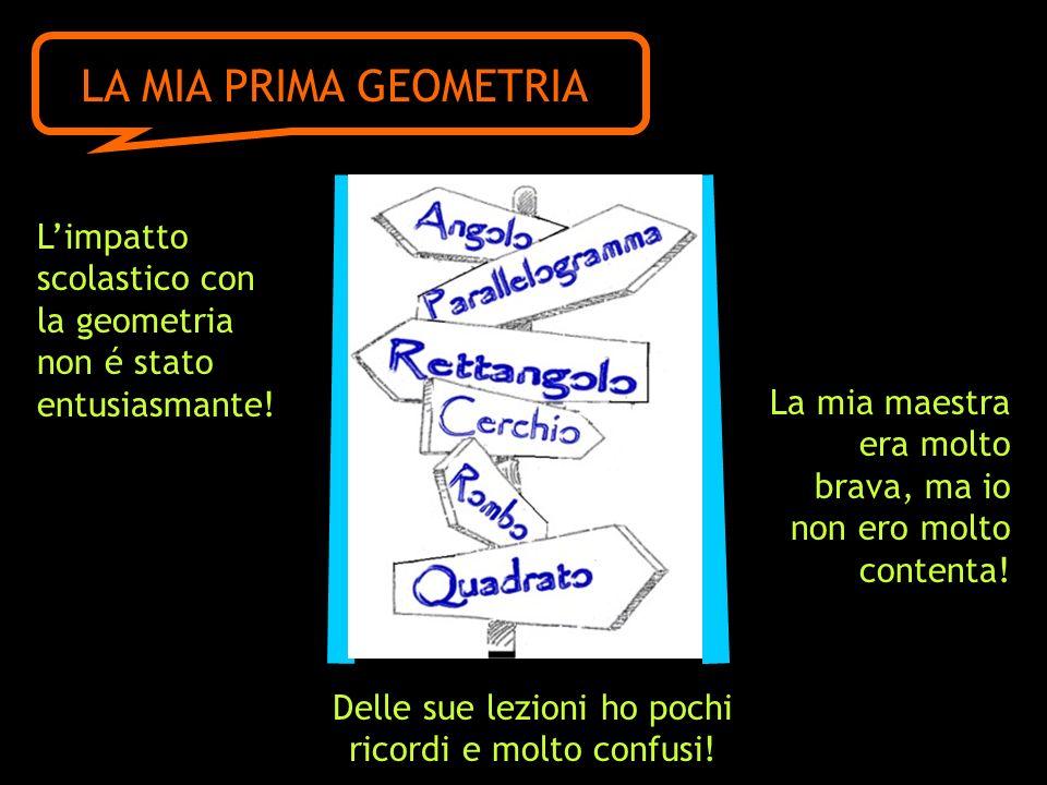 Limpatto scolastico con la geometria non é stato entusiasmante! LA MIA PRIMA GEOMETRIA La mia maestra era molto brava, ma io non ero molto contenta! D