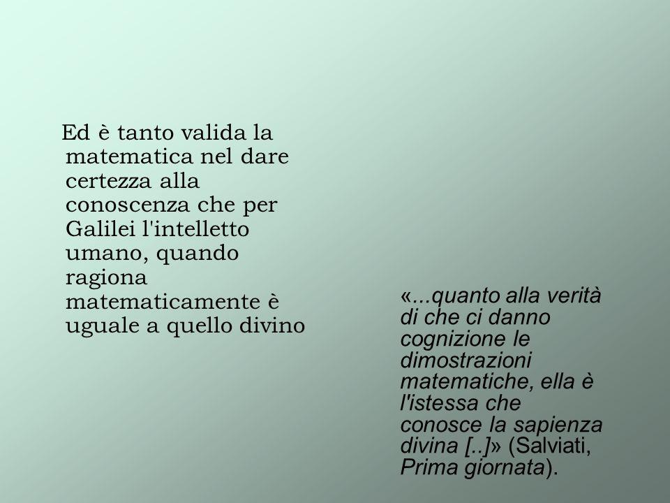 Ed è tanto valida la matematica nel dare certezza alla conoscenza che per Galilei l'intelletto umano, quando ragiona matematicamente è uguale a quello