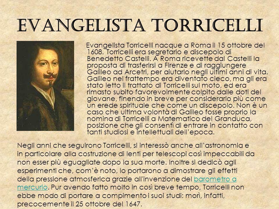 Evangelista Torricelli Evangelista Torricelli nacque a Roma il 15 ottobre del 1608. Torricelli era segretario e discepolo di Benedetto Castelli. A Rom
