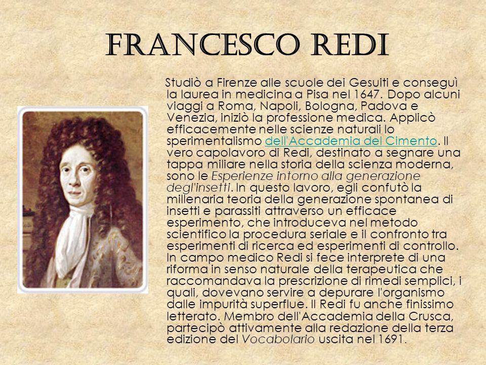 Francesco Redi Studiò a Firenze alle scuole dei Gesuiti e conseguì la laurea in medicina a Pisa nel 1647. Dopo alcuni viaggi a Roma, Napoli, Bologna,