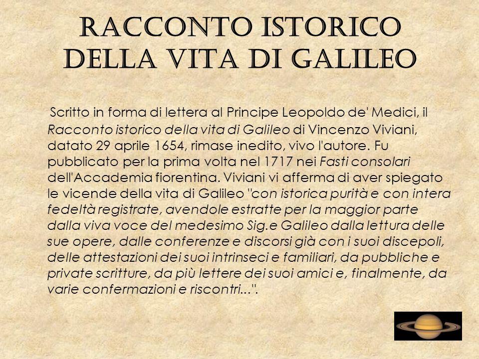 Racconto istorico della vita di Galileo Scritto in forma di lettera al Principe Leopoldo de Medici, il Racconto istorico della vita di Galileo di Vincenzo Viviani, datato 29 aprile 1654, rimase inedito, vivo l autore.