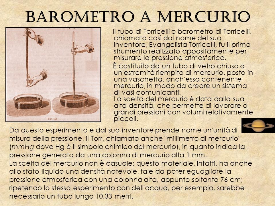 Barometro a mercurio Il tubo di Torricelli o barometro di Torricelli, chiamato così dal nome del suo inventore, Evangelista Torricelli, fu il primo strumento realizzato appositamente per misurare la pressione atmosferica.