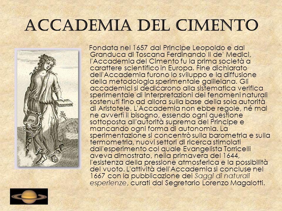Accademia del Cimento Fondata nel 1657 dal Principe Leopoldo e dal Granduca di Toscana Ferdinando II de Medici, l Accademia del Cimento fu la prima società a carattere scientifico in Europa.