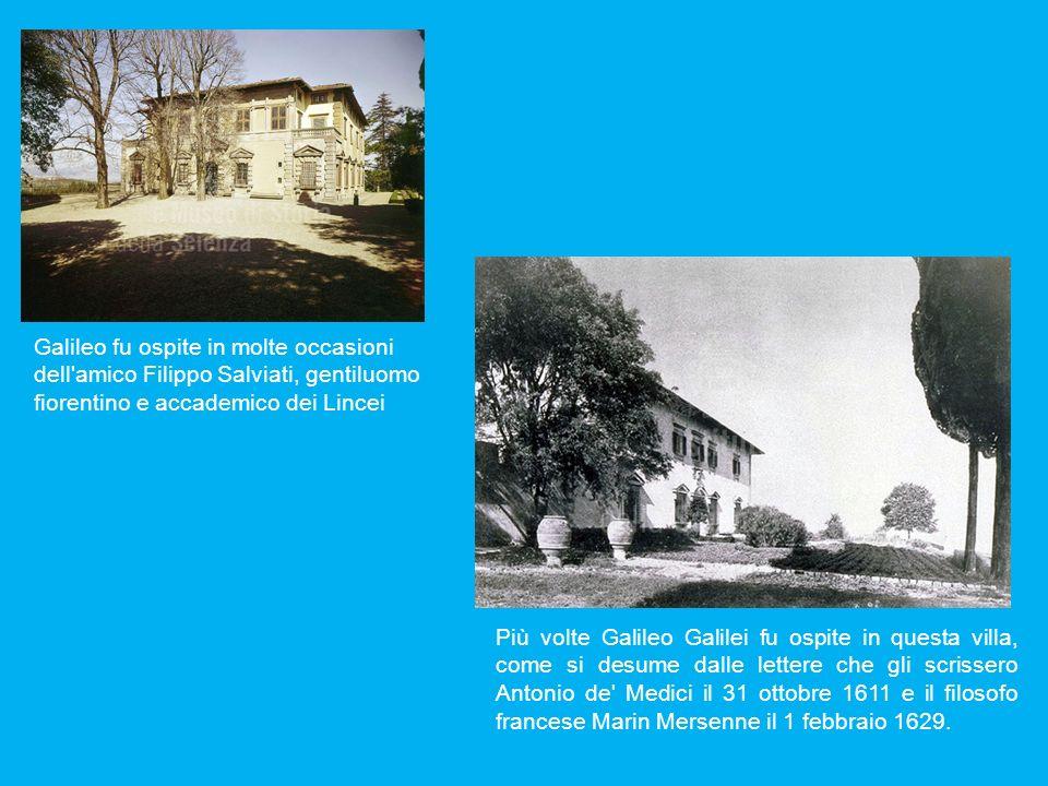Galileo fu ospite in molte occasioni dell'amico Filippo Salviati, gentiluomo fiorentino e accademico dei Lincei Più volte Galileo Galilei fu ospite in