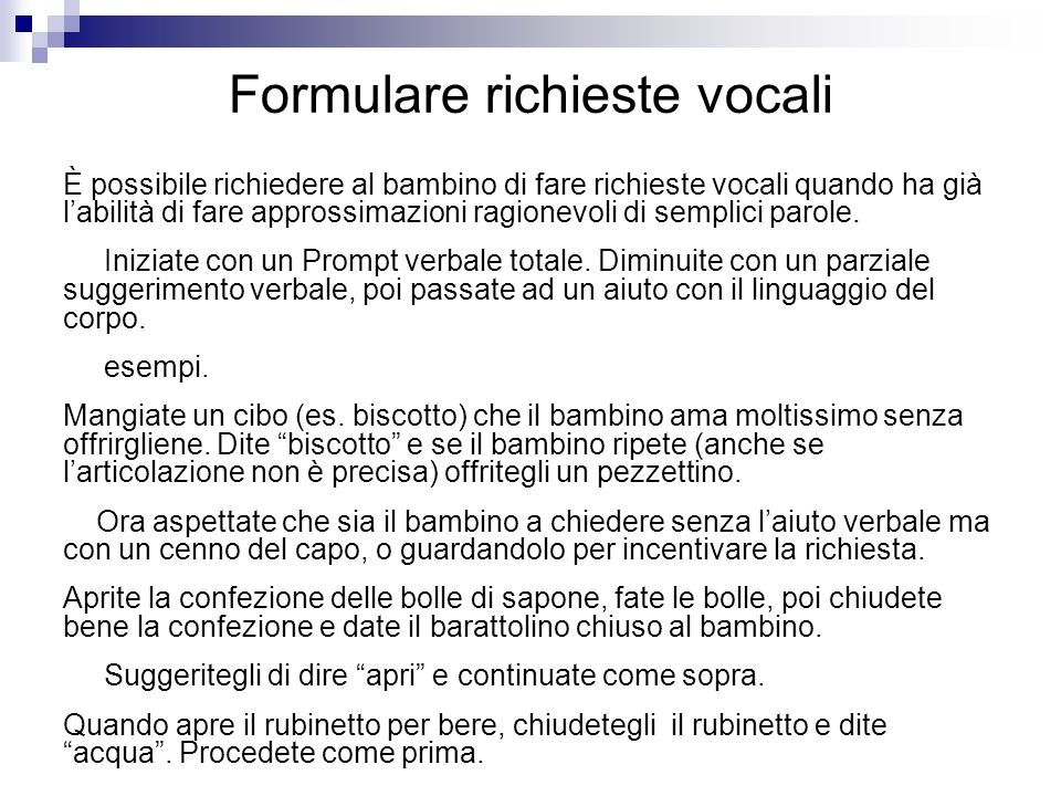 Formulare richieste vocali È possibile richiedere al bambino di fare richieste vocali quando ha già labilità di fare approssimazioni ragionevoli di semplici parole.